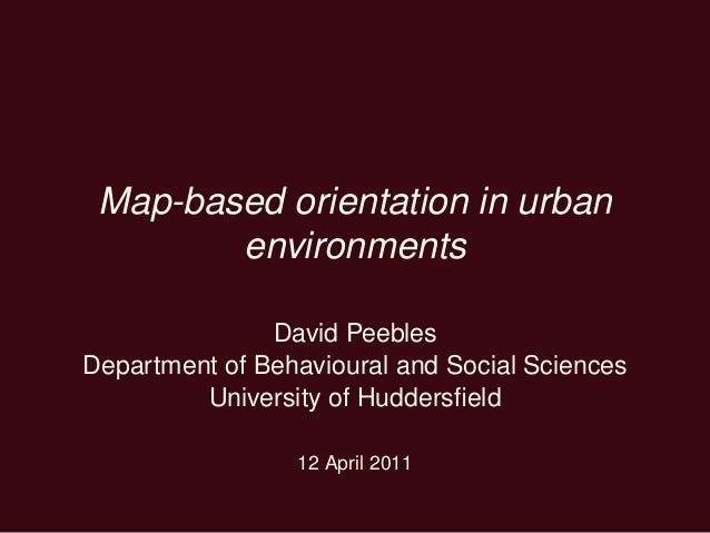 Map-based orientation in urban environments David Peebles Department of Behavioural and Social Sciences University of Hudd...