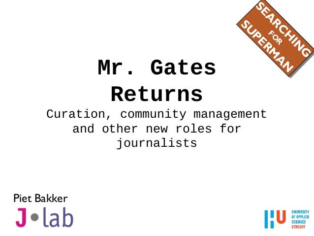 Mr. Gates Returns Curation, community management and other new roles for journalists Piet Bakker SEA RC H IN G FO R SU PER...