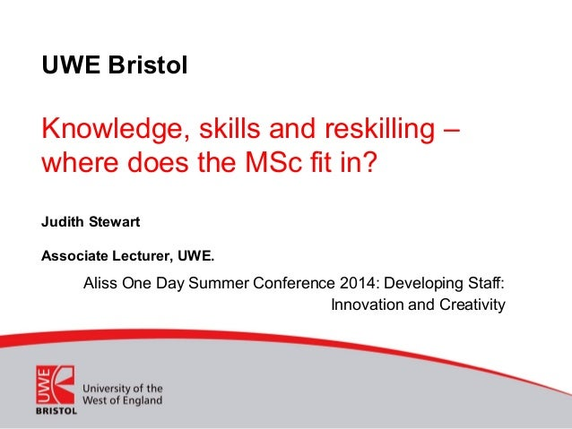 UWE Bristol Knowledge, skills and reskilling – where does the MSc fit in? Judith Stewart Associate Lecturer, UWE. Aliss On...