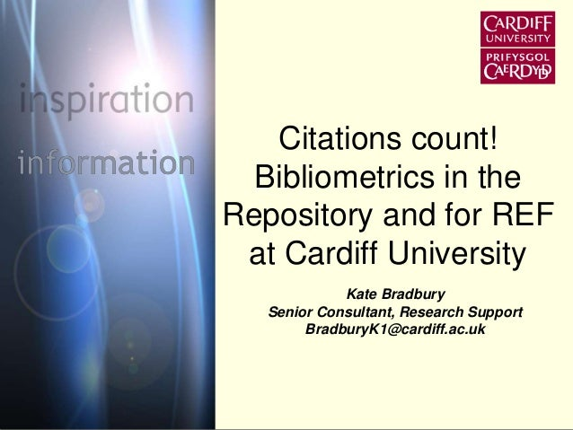 Citations count!  Bibliometrics in the  Repository and for REF  at Cardiff University  Kate Bradbury  Senior Consultant, R...