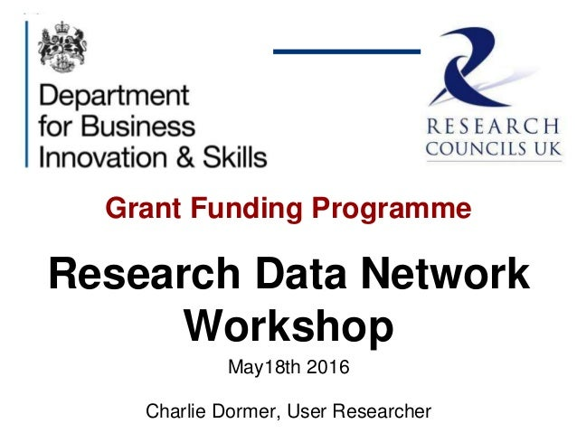 Grant Funding Programme Research Data Network Workshop May18th 2016 Charlie Dormer, User Researcher