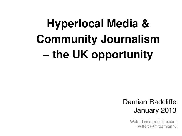 Hyperlocal Media &Community Journalism – the UK opportunity              Damian Radcliffe                January 2013     ...