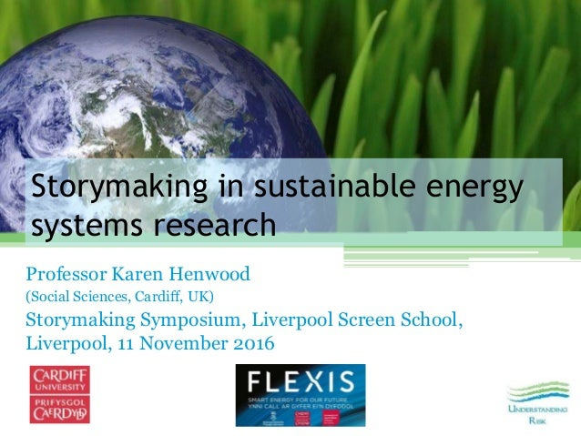 Storymaking in sustainable energy systems research Professor Karen Henwood (Social Sciences, Cardiff, UK) Storymaking Symp...