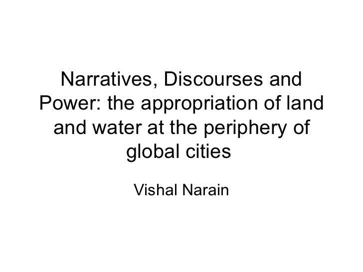 Narratives, Discourses and Power: the appropriation of land and water at the periphery of global cities  Vishal Narain