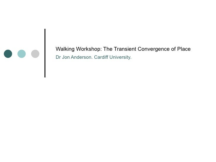 Walking Workshop: The Transient Convergence of Place Dr Jon Anderson. Cardiff University.