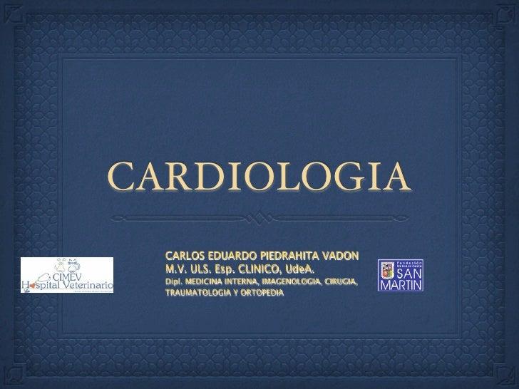 CARDIOLOGIA   CARLOS EDUARDO PIEDRAHITA VADON   M.V. ULS. Esp. CLINICO, UdeA.   Dipl. MEDICINA INTERNA, IMAGENOLOGIA, CIRU...