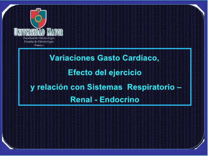 Variaciones Gasto Cardíaco,  Efecto del ejercicio y relación con Sistemas  Respiratorio – Renal - Endocrino