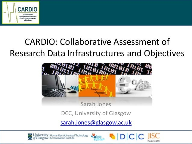 CARDIO: Collaborative Assessment of Research Data Infrastructures and Objectives Sarah Jones DCC, University of Glasgow sa...