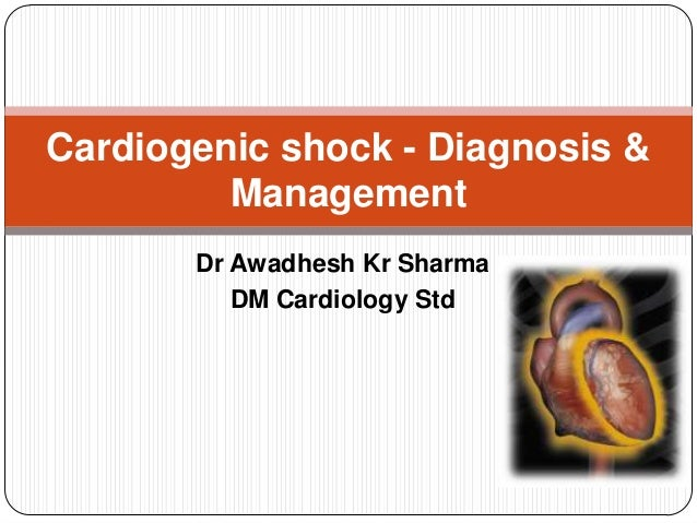 Cardiogenic shock - Diagnosis & Management Dr Awadhesh Kr Sharma DM Cardiology Std