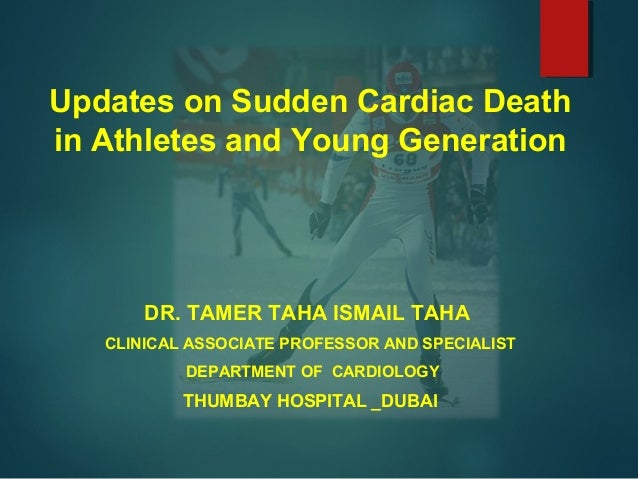 Updates on Sudden Cardiac Death in Athletes and Young Generation DR. TAMER TAHA ISMAIL TAHA CLINICAL ASSOCIATE PROFESSOR A...