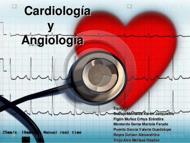 Cardiología y Angiología Equipo 1: Bustos Mendoza Karen Jacqueline Figón Muñoz Crhys Eréndira Monterde Serna Mariola Faryd...