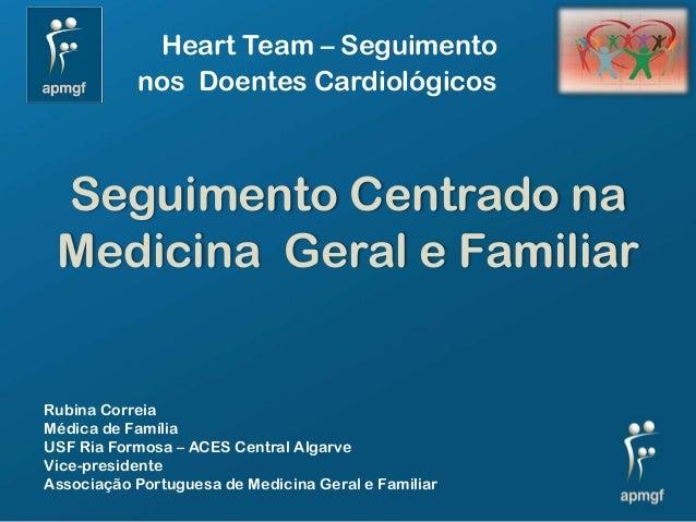 Heart Team – Seguimento           nos Doentes Cardiológicos Seguimento Centrado na Medicina Geral e FamiliarRubina Correia...