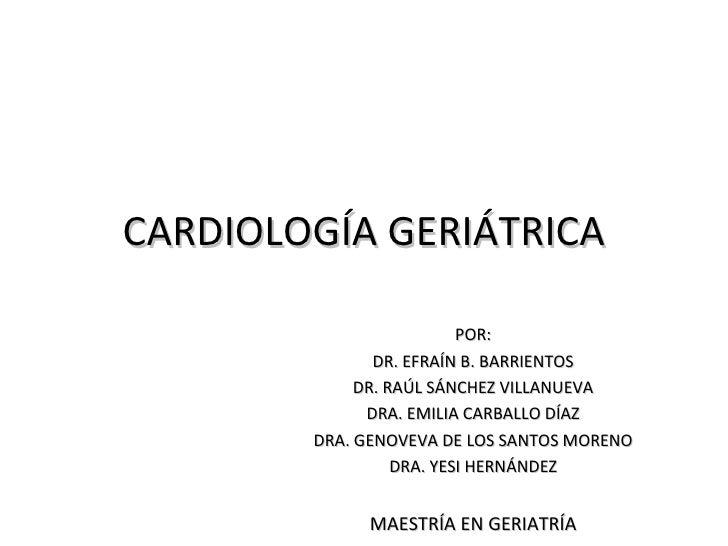 CARDIOLOGÍA GERIÁTRICA                          POR:               DR. EFRAÍN B. BARRIENTOS             DR. RAÚL SÁNCHEZ V...