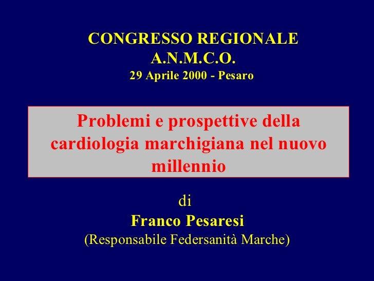 CONGRESSO REGIONALE A.N.M.C.O. 29 Aprile 2000 - Pesaro  Problemi e prospettive della cardiologia marchigiana nel nuovo mil...