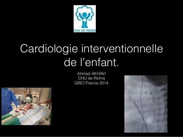Cardiologie interventionnelle  de l'enfant.  Ahmad AKHAVI  CHU de Reims  GRCI France 2014