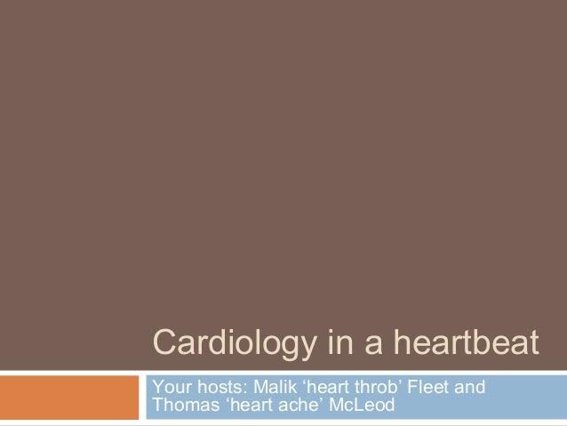 Cardiology in a heartbeat Your hosts: Malik 'heart throb' Fleet and Thomas 'heart ache' McLeod