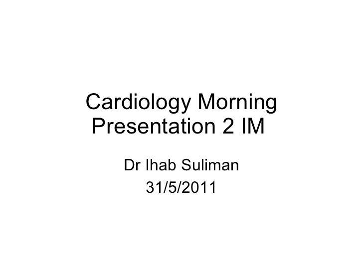 Cardiology Morning Presentation 2 IM  Dr Ihab Suliman 31/5/2011
