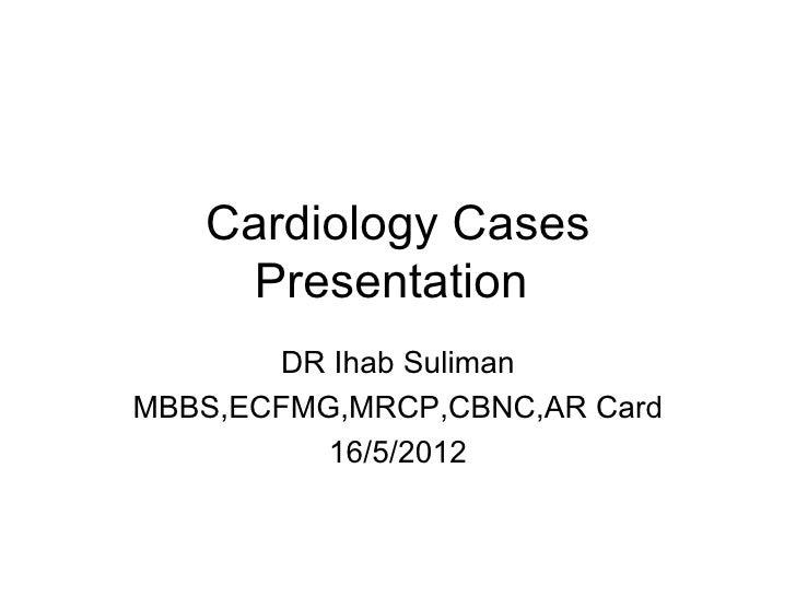 Cardiology Cases     Presentation       DR Ihab SulimanMBBS,ECFMG,MRCP,CBNC,AR Card          16/5/2012