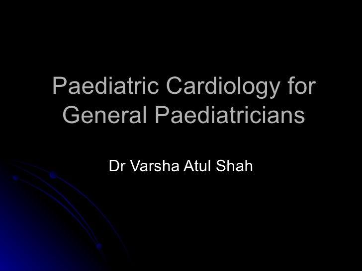 Paediatric Cardiology for General Paediatricians     Dr Varsha Atul Shah