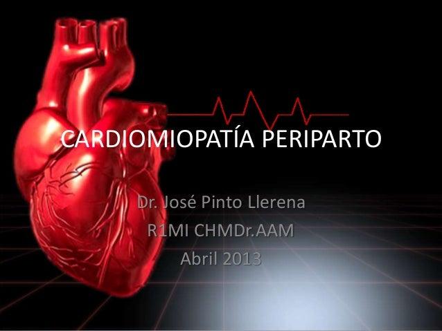 CARDIOMIOPATÍA PERIPARTODr. José Pinto LlerenaR1MI CHMDr.AAMAbril 2013