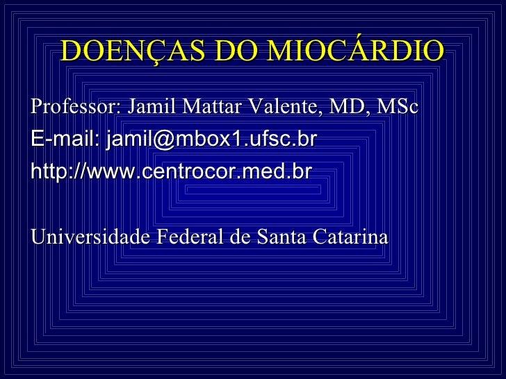 DOENÇAS DO MIOCÁRDIOProfessor: Jamil Mattar Valente, MD, MScE-mail: jamil@mbox1.ufsc.brhttp://www.centrocor.med.brUniversi...