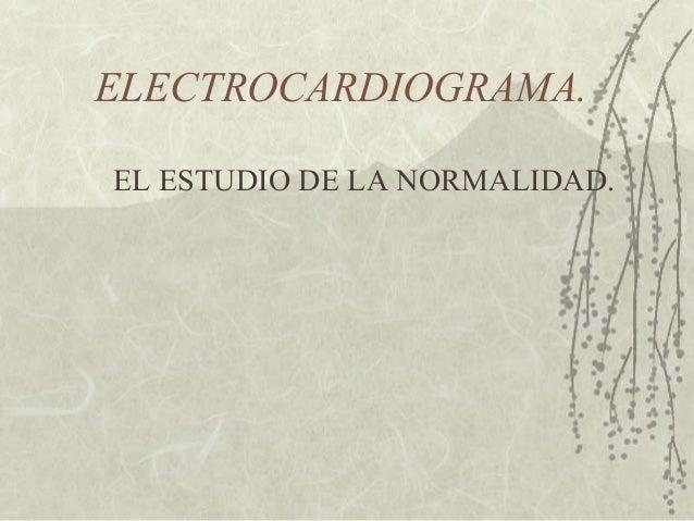 ELECTROCARDIOGRAMA. EL ESTUDIO DE LA NORMALIDAD.