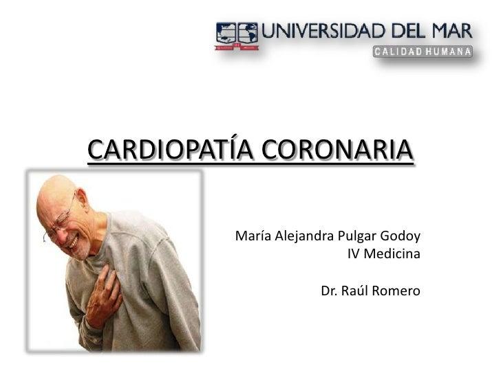CARDIOPATÍA CORONARIA<br />María Alejandra Pulgar Godoy<br />IV Medicina<br />Dr. Raúl Romero<br />