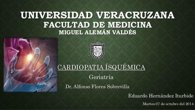 UNIVERSIDAD VERACRUZANA  FACULTAD DE MEDICINA  MIGUEL ALEMÁN VALDÉS  CARDIOPATIA ÍSQUÉMICA  Geriatría  Dr. Alfonso Flores ...