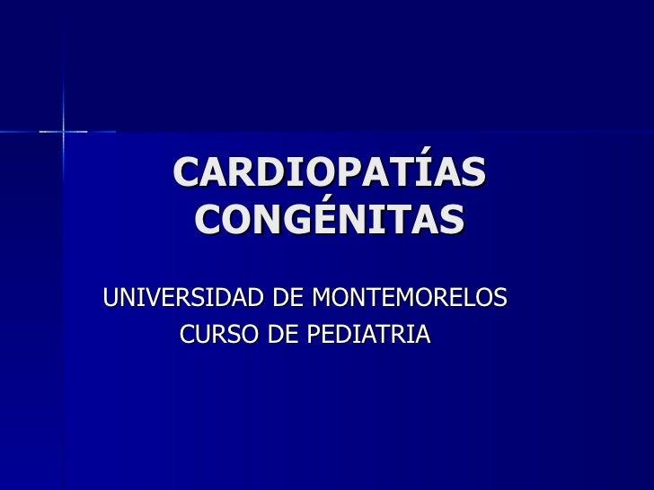 CARDIOPATÍAS     CONGÉNITASUNIVERSIDAD DE MONTEMORELOS     CURSO DE PEDIATRIA