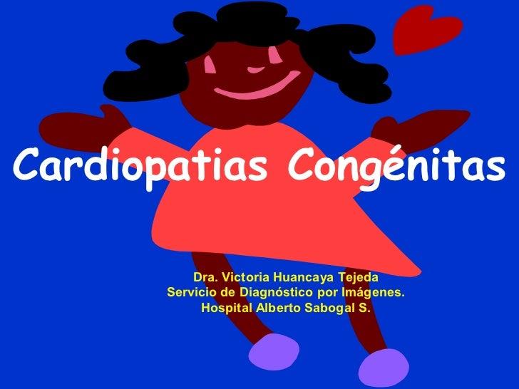 Cardiopatias Congénitas           Dra. Victoria Huancaya Tejeda       Servicio de Diagnóstico por Imágenes.            Hos...
