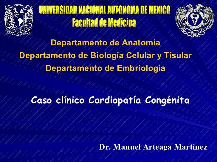 UNIVERSIDAD NACIONAL AUTONOMA DE MEXICO Facultad de Medicina Departamento de Anatomía Caso clínico Cardiopatía Congénita D...