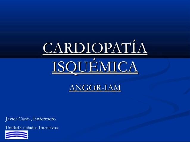 CARDIOPATÍACARDIOPATÍA ISQUÉMICAISQUÉMICA ANGOR-IAMANGOR-IAM Javier Cano , Enfermero Unidad Cuidados Intensivos