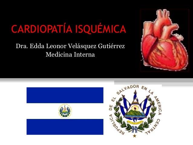 CARDIOPATÍA ISQUÉMICADra. Edda Leonor Velásquez Gutiérrez          Medicina Interna