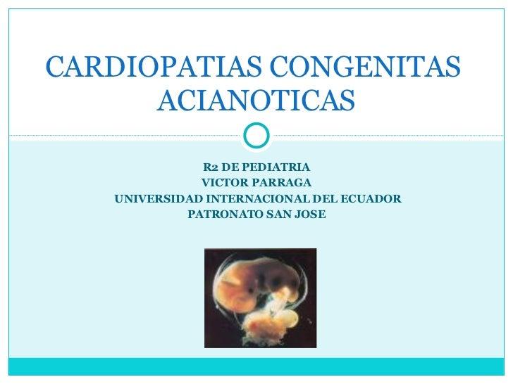 R2 DE PEDIATRIA VICTOR PARRAGA UNIVERSIDAD INTERNACIONAL DEL ECUADOR PATRONATO SAN JOSE CARDIOPATIAS CONGENITAS  ACIANOTICAS