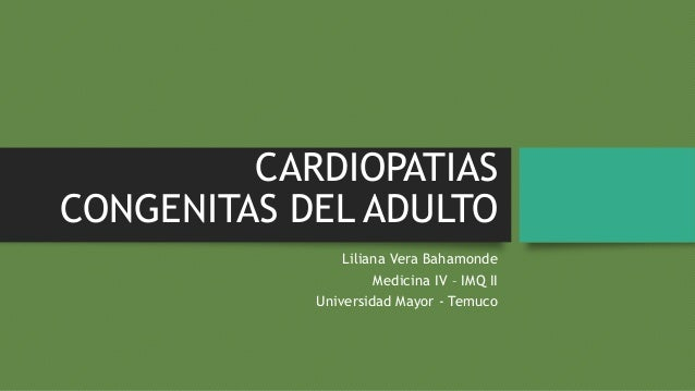 CARDIOPATIAS CONGENITAS DEL ADULTO Liliana Vera Bahamonde Medicina IV – IMQ II Universidad Mayor - Temuco