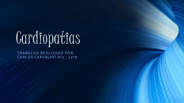 Cardiopatias TRABALHO REALIZADO POR: CARLOS CARVALHO Nº5 ; 12ºA