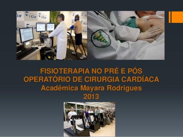 FISIOTERAPIA NO PRÉ E PÓS OPERATÓRIO DE CIRURGIA CARDÍACA Acadêmica Mayara Rodrigues 2013