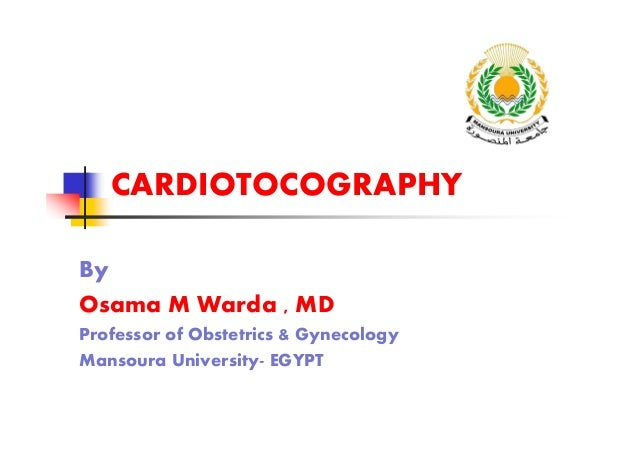 CARDIOTOCOGRAPHY By Osama M Warda , MD Professor of Obstetrics & Gynecology Mansoura University- EGYPT