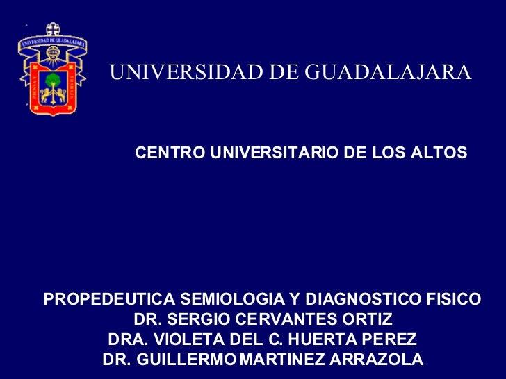 UNIVERSIDAD DE GUADALAJARA CENTRO UNIVERSITARIO DE LOS ALTOS PROPEDEUTICA SEMIOLOGIA Y DIAGNOSTICO FISICO DR. SERGIO CERVA...