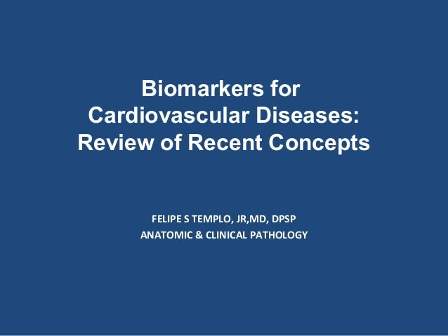 Biomarkers for Cardiovascular Diseases: Review of Recent Concepts  FELIPE S TEMPLO, JR,MD, DPSP ANATOMIC & CLINICAL PATHOL...