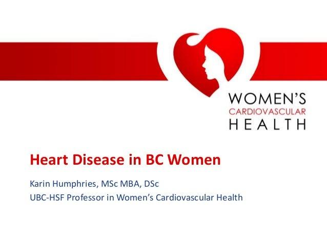 Heart Disease in BC WomenKarin Humphries, MSc MBA, DScUBC-HSF Professor in Women's Cardiovascular Health