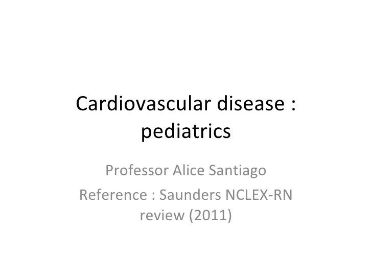 Cardiovascular disease : pediatrics Professor Alice Santiago Reference : Saunders NCLEX-RN review (2011)
