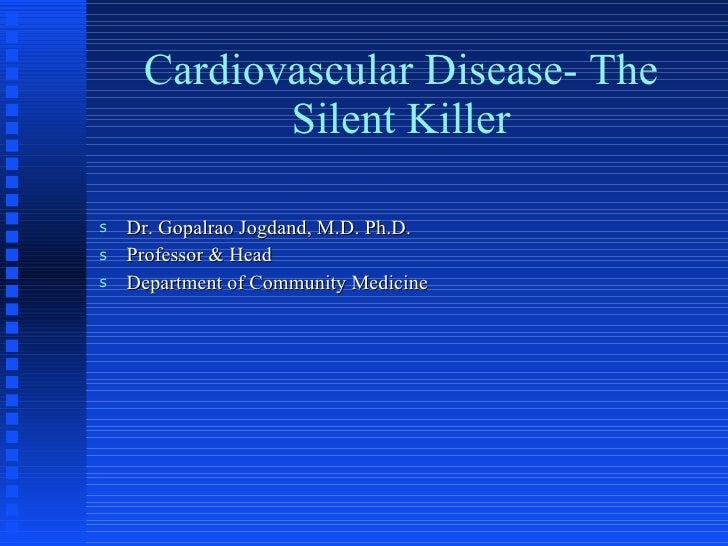 Cardiovascular Disease- The Silent Killer <ul><li>Dr. Gopalrao Jogdand, M.D. Ph.D. </li></ul><ul><li>Professor & Head </li...