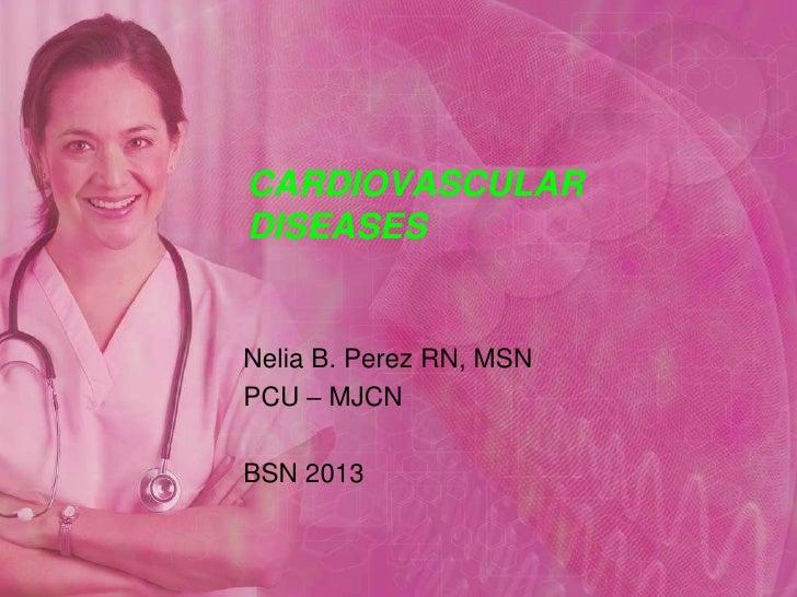 CARDIOVASCULAR DISEASES<br />Nelia B. Perez RN, MSN<br />PCU – MJCN<br />BSN 2013<br />
