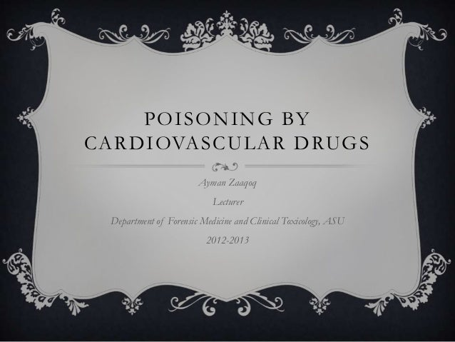 POISONING BYCARDIOVASCULAR DRUGS                       Ayman Zaaqoq                           Lecturer Department of Foren...