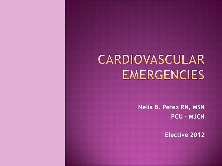 Cardiovascular emergencies<br />Nelia B. Perez RN, MSN<br />PCU – MJCN <br />Elective 2012<br />