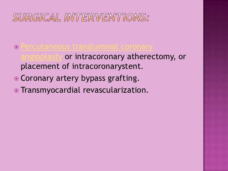 Surgical Interventions:<br />Percutaneoustransluminal coronary angioplastyor intracoronary atherectomy, or placement of i...