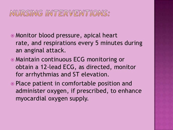 Nursing Interventions:<br />Monitorblood pressure, apical heart rate, and respirations every 5 minutes during an anginal ...