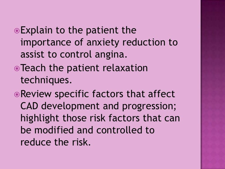 Explain to the patient the importance of anxiety reduction to assist to control angina.<br />Teach the patient relaxation ...