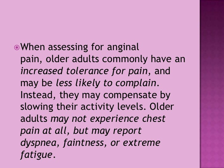 When assessing for anginal pain, older adults commonly have an increased tolerance for pain, and may be less likely to com...